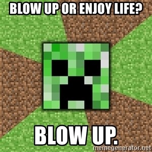 Minecraft Creeper - Blow up or enjoy life? blow up.