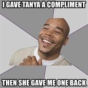 Good Guy Tyrone - I gave tanya a Compliment Then she gave me one back