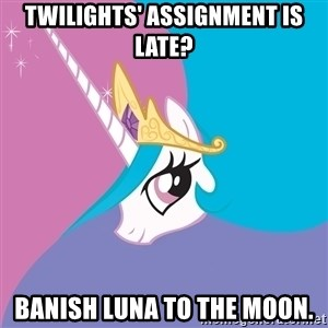 Celestia - Twilights' assignment is late? banish luna to the moon.