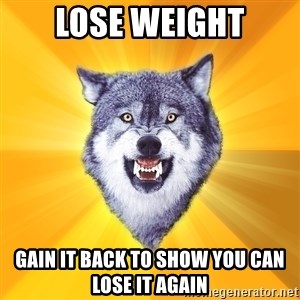 Courage Wolf - lose weight gain it back to show you can lose it again