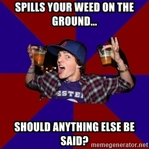 Douchebag College Freshman - spills your weed on the ground... SHOULD ANYTHING ELSE BE SAID?