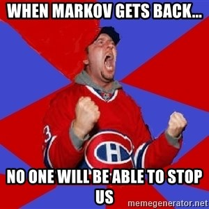 Overzealous Habs Fan Maurice - when markov gets back... no one will be able to stop us