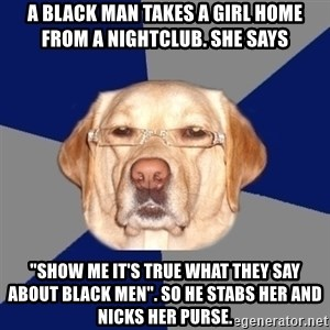 "Racist Dog - A black man takes a girl home from a nightclub. She says   ""SHOW ME IT'S TRUE WHAT THEY SAY ABOUT BLACK MEN"". So he stabs her and nicks her purse."