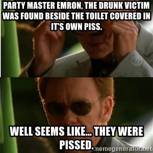 Csi - Party master Emron, the drunk victim was found beside the toilet covered in it's own piss. Well seems like… they were pissed.