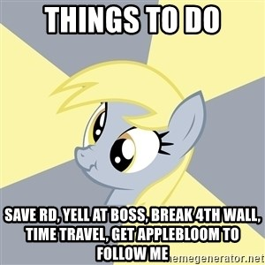 Badvice Derpy - things to do save rd, yell at boss, break 4th wall, time travel, get applebloom to follow me