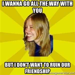 Trologirl - i wanna go all the way with you but i don't want to ruin our friendship
