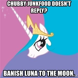 Celestia - CHUBBY JUNKFOOD doesn't reply? banish luna to the moon.