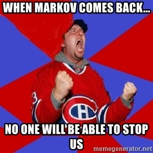 Overzealous Habs Fan Maurice - when markov comes back... no one will be able to stop us