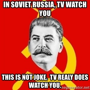 Stalin Says - In soviet russia, TV Watch you This is not joke.  Tv realy does watch you.