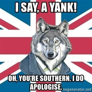 Sir Courage Wolf Esquire - I say, A yank! Oh, you're southern. i do apologise.