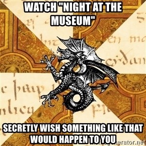 "History Major Heraldic Beast - Watch ""Night At the museum"" secretly wish something like that would happen to you"
