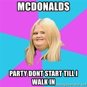 Fat Girl - Mcdonalds party dont start till i walk in