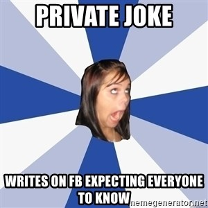 Annoying Facebook Girl - PRIVATE JOKE WRITES ON FB EXPECTING EVERYONE TO KNOW