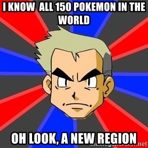 Professor Oak - i know  all 150 pokemon in the world oh look, a new region