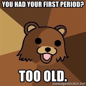 Pedobear - yOU HAD YOUR FIRST PERIOD? TOO OLD.