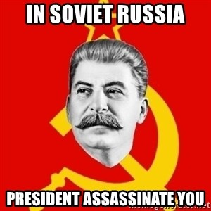 Stalin Says - In soviet russia president assassinate you