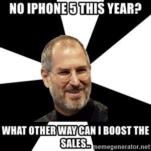 Steve Jobs Says - No iphone 5 this year? what other way can i boost the sales..
