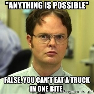 "Dwight Schrute - ""Anything is possible"" false. you can't eat a truck in one bite."