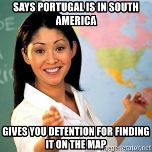 unhelpful teacher - Says portugal is in south america gives you detention for finding it on the map