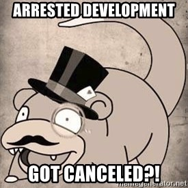 Time Oblivious Slowpoke - Arrested development  got canceled?!