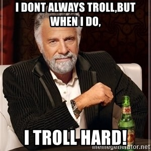 I Dont Always Troll But When I Do I Troll Hard - I dont always troll,but when i do, i troll hard!