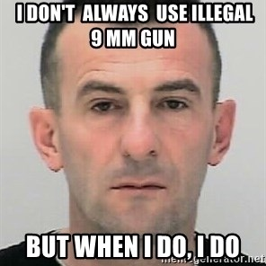 Ibrahim Shkupolli -  I don't  always  use illegal  9 mm gun but when I do, I do