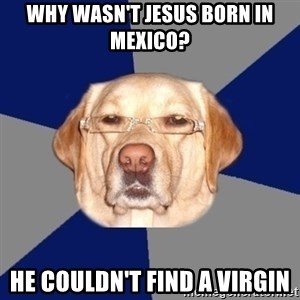 Racist Dog - WHY WASN'T JESUS BORN IN MEXICO? HE COULDN'T FIND A VIRGIN