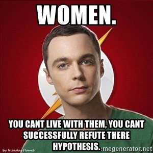 Shelliee - WOMEN. YOU CANT LIVE WITH THEM, YOU CANT SUCCESSFULLY REFUTE THERE HYPOTHESIS.