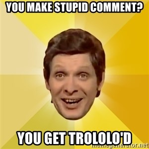 Trolololololll - YOU MAKE STUPID COMMENT? YOU GET TROLOLO'D