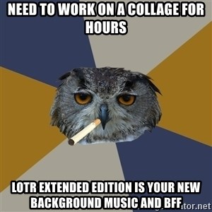 Art Student Owl - Need to work on a collage for hours lotr extended edition is your new background music and bff