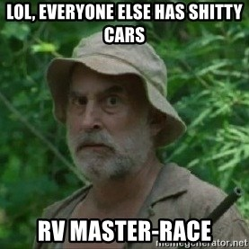 The Dale Face - LOL, everyone else has shitty cars rv master-race