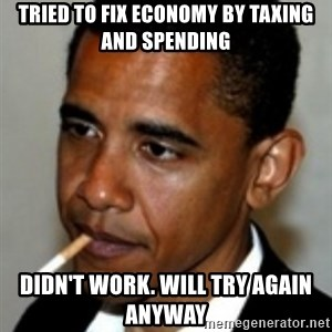 No Bullshit Obama - TRIED TO FIX ECONOMY BY TAXING AND SPENDING DIDN'T WORK. WILL TRY AGAIN ANYWAY