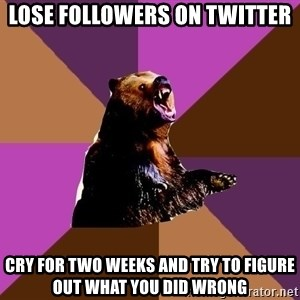 Emotionally Volatile Bear - lose followers on twitter cry for two weeks and try to figure out what you did wrong
