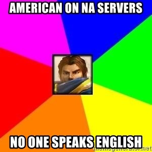 League of Legends Guy - AMERICAN ON na SERVERS NO ONE SPEAKS ENGLISH