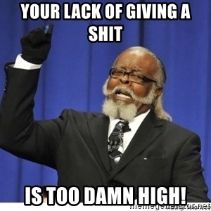 The tolerance is to damn high! - Your lack of giving a shit IS TOO DAMN HIGH!