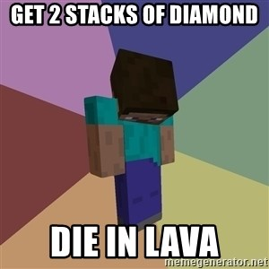 Depressed Minecraft Guy - get 2 stacks of diamond  die in lava