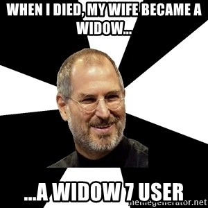 Steve Jobs Says - when i died, my wife became a widow... ...a widow 7 user