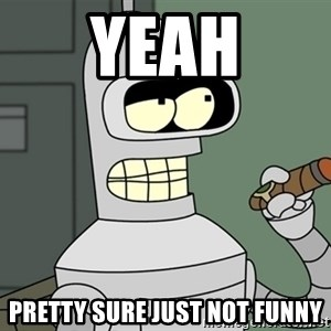 Bender - yeah pretty sure just not funny