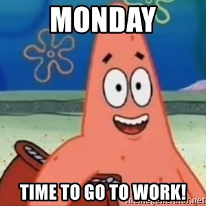 Happily Oblivious Patrick - Monday Time to go to work!