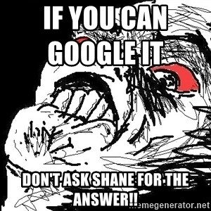 Ffffuuuu - if you can google it                 Don't ask shane for the answer!!