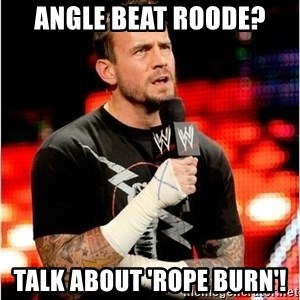 CM Punk Unimpressed - Angle beat roode? talk about 'rope burn'!