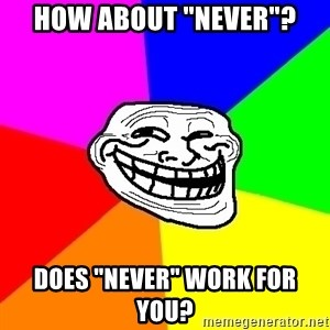 "Trollface - How about ""never""? Does ""never"" work for you?"