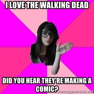 Idiot Nerd Girl - I love the walking dead Did you hear they're making a comic?