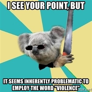 """BOI_Koala - I see your point, but It seems inherently problematic to employ the word """"VIOLENCE"""""""