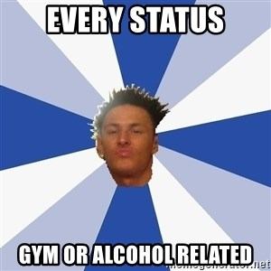 Annoying Facebook Guy - every status gym or alcohol related