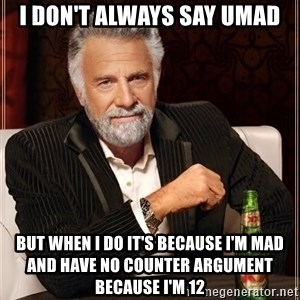 The Most Interesting Man In The World - I DON'T ALWAYS SAY UMAD But when i do it's because i'm mad and have no counter argument because i'm 12