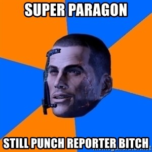 Chilled out Shepard - Super paragon still punch reporter bitch