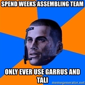 Chilled out Shepard - spend weeks ASSEMBLING team only ever use garrus and tali