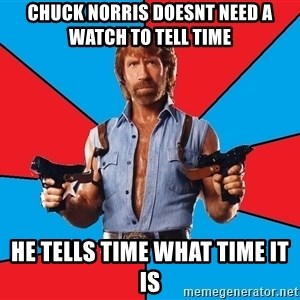 Chuck Norris  - CHUCK norris doesnt need a watch TO TELL TIME he TELLS TIME WHAT TIME IT IS