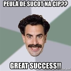 Advice Borat - Peulá de sucot na CIP?? Great success!!